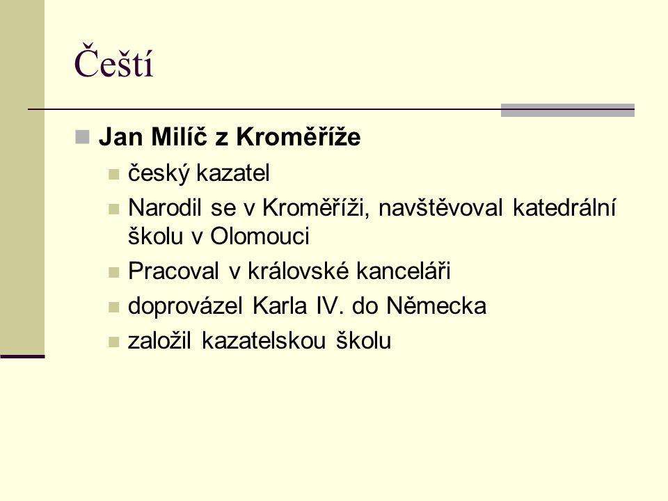 Čeští Jan Milíč z Kroměříže český kazatel Narodil se v Kroměříži, navštěvoval katedrální školu v Olomouci Pracoval v královské kanceláři doprovázel Ka