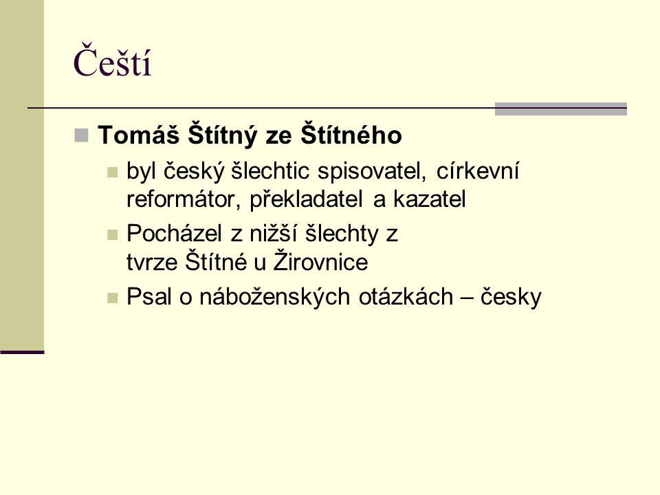 Čeští Tomáš Štítný ze Štítného byl český šlechtic spisovatel, církevní reformátor, překladatel a kazatel Pocházel z nižší šlechty z tvrze Štítné u Žir