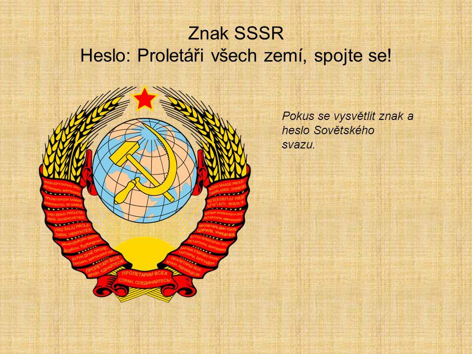 Znak SSSR Heslo: Proletáři všech zemí, spojte se! Pokus se vysvětlit znak a heslo Sovětského svazu.