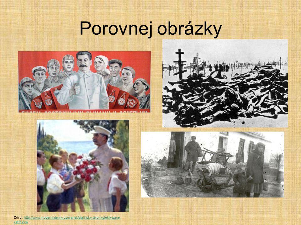 Porovnej obrázky Zdroj: http://www.moderni-dejiny.cz/clanek/stalinsky-teror-kolektivizace- venkova/http://www.moderni-dejiny.cz/clanek/stalinsky-teror