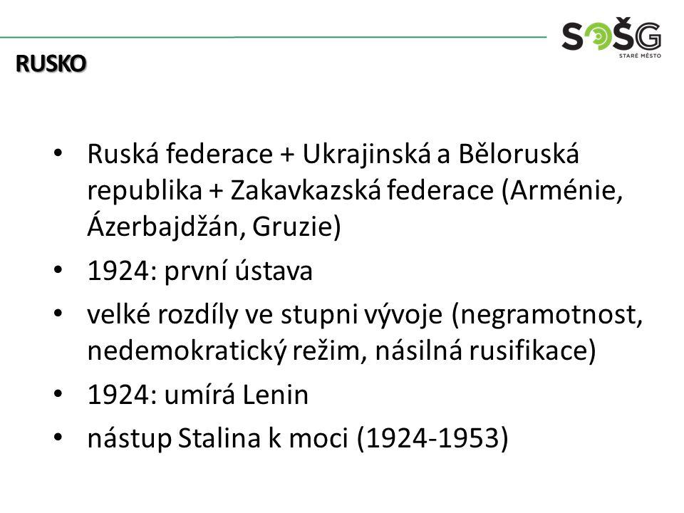 Ruská federace + Ukrajinská a Běloruská republika + Zakavkazská federace (Arménie, Ázerbajdžán, Gruzie) 1924: první ústava velké rozdíly ve stupni vývoje (negramotnost, nedemokratický režim, násilná rusifikace) 1924: umírá Lenin nástup Stalina k moci (1924-1953) RUSKO