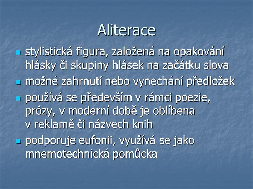 Aliterace stylistická figura, založená na opakování hlásky či skupiny hlásek na začátku slova stylistická figura, založená na opakování hlásky či skup