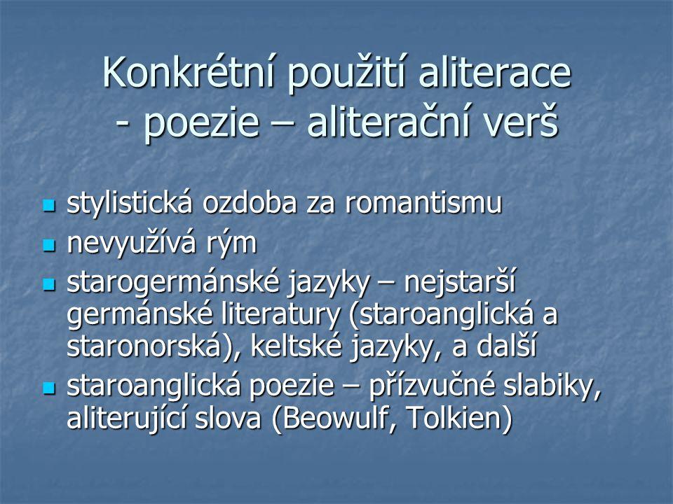 Konkrétní použití aliterace - poezie – aliterační verš stylistická ozdoba za romantismu stylistická ozdoba za romantismu nevyužívá rým nevyužívá rým s