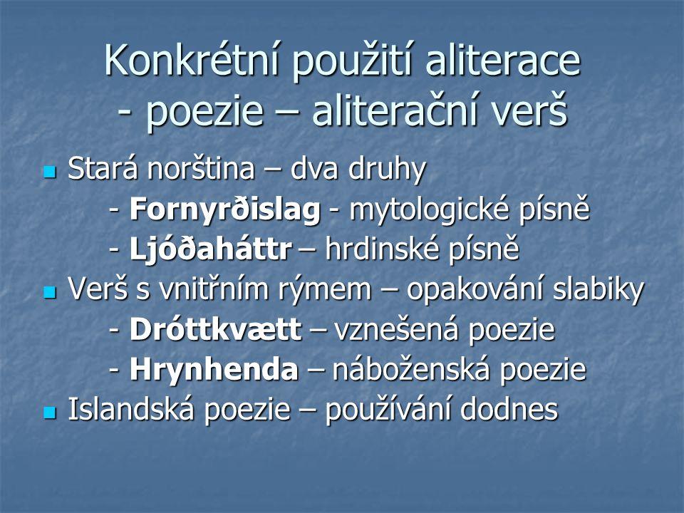 Konkrétní použití aliterace - poezie – aliterační verš Stará norština – dva druhy Stará norština – dva druhy - Fornyrðislag - mytologické písně - Forn