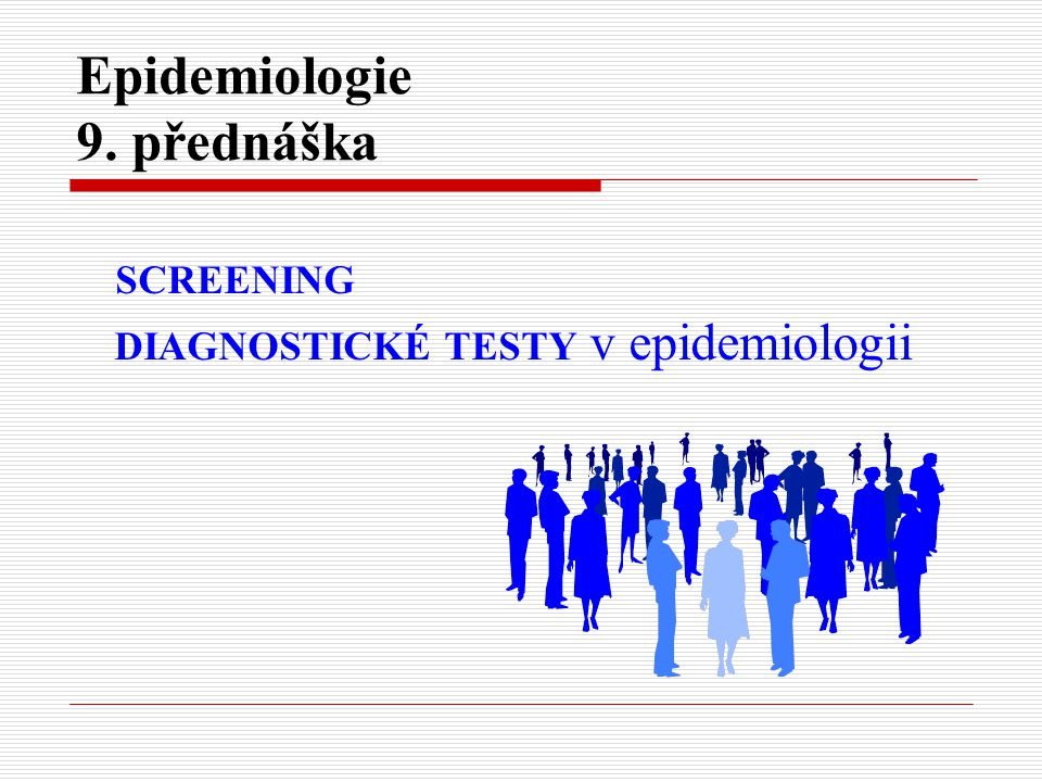 Epidemiologie 9. přednáška SCREENING DIAGNOSTICKÉ TESTY v epidemiologii