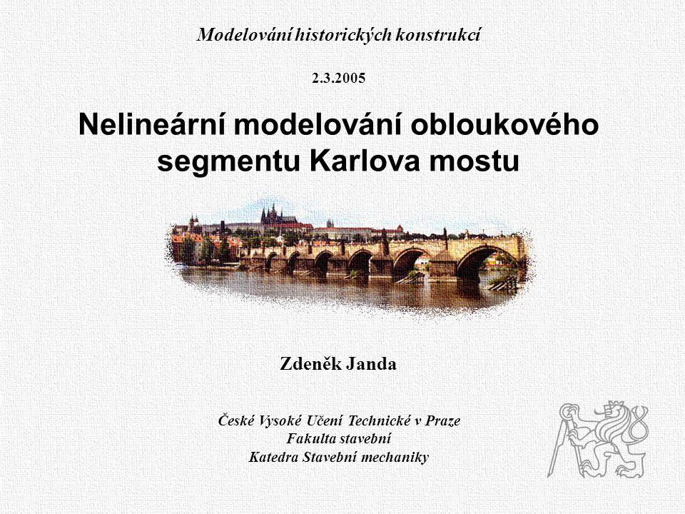 Modelování historických konstrukcí 2.3.2005 Nelineární modelování obloukového segmentu Karlova mostu Zdeněk Janda České Vysoké Učení Technické v Praze