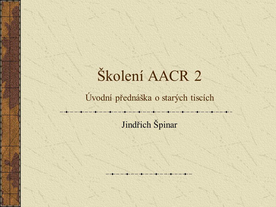Školení AACR 2 Úvodní přednáška o starých tiscích Jindřich Špinar