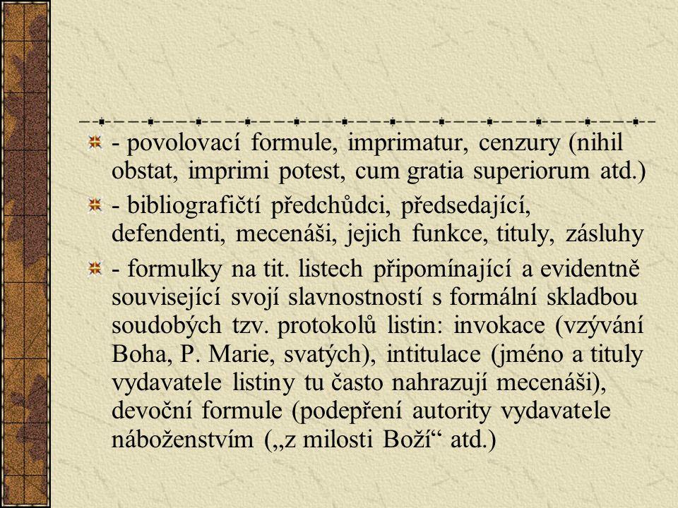- povolovací formule, imprimatur, cenzury (nihil obstat, imprimi potest, cum gratia superiorum atd.) - bibliografičtí předchůdci, předsedající, defendenti, mecenáši, jejich funkce, tituly, zásluhy - formulky na tit.