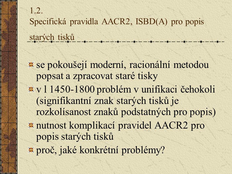 1.2. Specifická pravidla AACR2, ISBD(A) pro popis starých tisků se pokoušejí moderní, racionální metodou popsat a zpracovat staré tisky v l 1450-1800