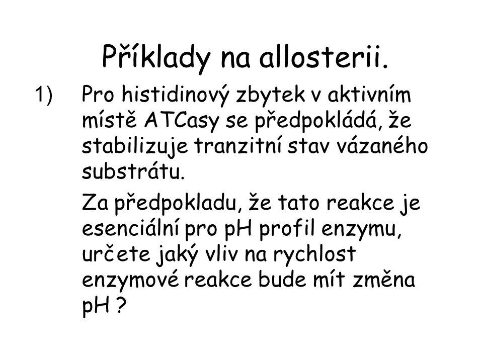 Příklady na allosterii. 1) Pro histidinový zbytek v aktivním místě ATCasy se předpokládá, že stabilizuje tranzitní stav vázaného substrátu. Za předpok