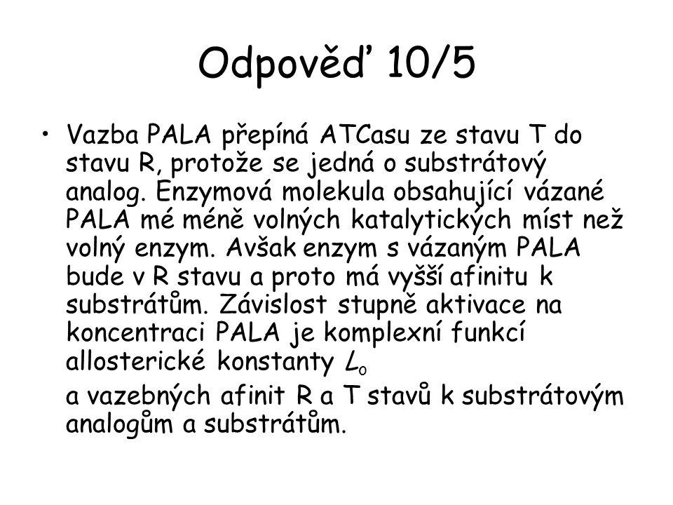 Odpověď 10/5 Vazba PALA přepíná ATCasu ze stavu T do stavu R, protože se jedná o substrátový analog. Enzymová molekula obsahující vázané PALA mé méně