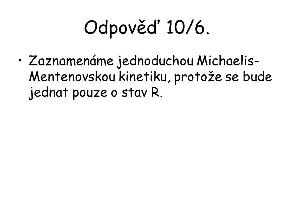 Odpověď 10/6. Zaznamenáme jednoduchou Michaelis- Mentenovskou kinetiku, protože se bude jednat pouze o stav R.