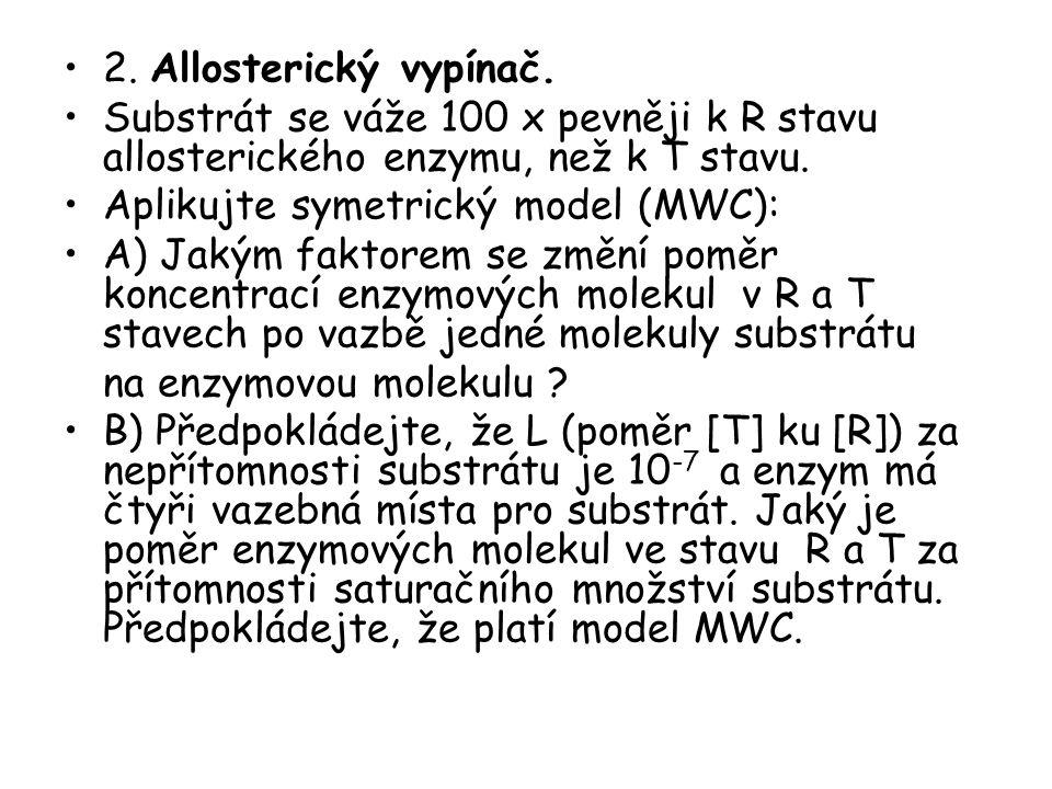 2. Allosterický vypínač. Substrát se váže 100 x pevněji k R stavu allosterického enzymu, než k T stavu. Aplikujte symetrický model (MWC): A) Jakým fak
