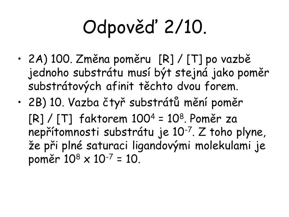Odpověď 2/10. 2A) 100. Změna poměru [R] / [T] po vazbě jednoho substrátu musí být stejná jako poměr substrátových afinit těchto dvou forem. 2B) 10. Va