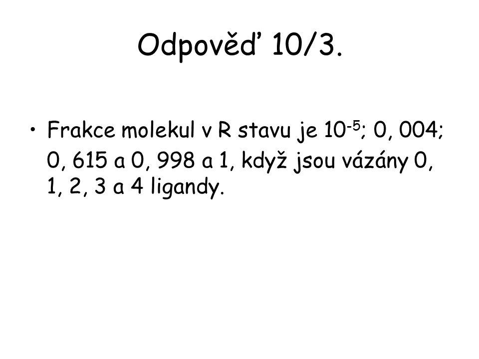 Odpověď 10/3. Frakce molekul v R stavu je 10 -5 ; 0, 004; 0, 615 a 0, 998 a 1, když jsou vázány 0, 1, 2, 3 a 4 ligandy.