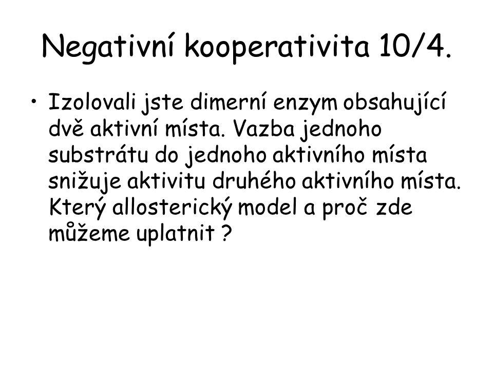 Negativní kooperativita 10/4. Izolovali jste dimerní enzym obsahující dvě aktivní místa. Vazba jednoho substrátu do jednoho aktivního místa snižuje ak