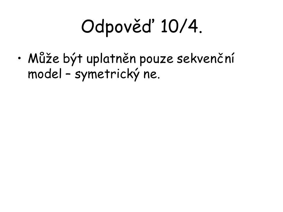 Odpověď 10/4. Může být uplatněn pouze sekvenční model – symetrický ne.
