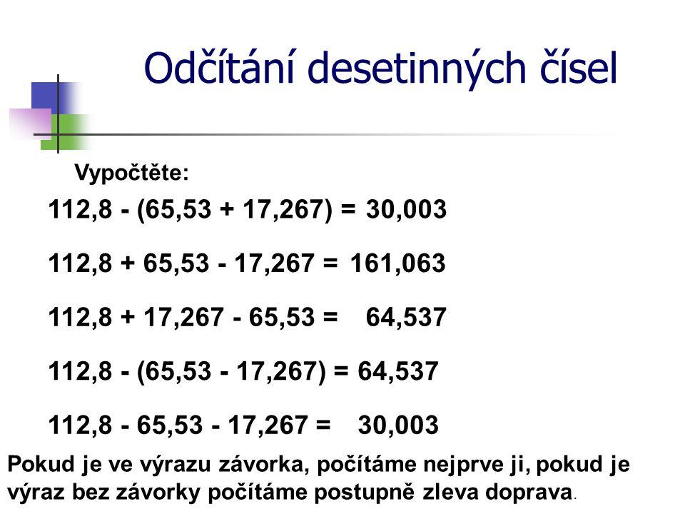 Odčítání desetinných čísel Vypočtěte: 112,8 - (65,53 + 17,267) = 112,8 + 17,267 - 65,53 = 30,003 64,537 161,063112,8 + 65,53 - 17,267 = 112,8 - (65,53 - 17,267) =64,537 112,8 - 65,53 - 17,267 =30,003 Pokud je ve výrazu závorka, počítáme nejprve ji, pokud je výraz bez závorky počítáme postupně zleva doprava.