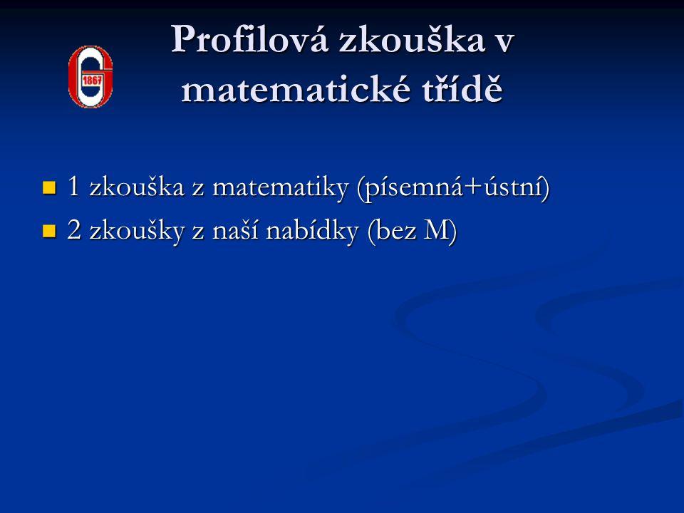 Profilová zkouška v matematické třídě 1 zkouška z matematiky (písemná+ústní) 1 zkouška z matematiky (písemná+ústní) 2 zkoušky z naší nabídky (bez M) 2 zkoušky z naší nabídky (bez M)