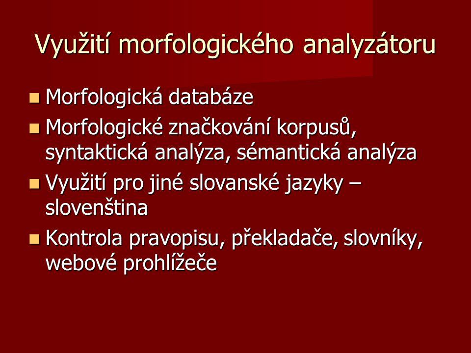 Využití morfologického analyzátoru Morfologická databáze Morfologická databáze Morfologické značkování korpusů, syntaktická analýza, sémantická analýza Morfologické značkování korpusů, syntaktická analýza, sémantická analýza Využití pro jiné slovanské jazyky – slovenština Využití pro jiné slovanské jazyky – slovenština Kontrola pravopisu, překladače, slovníky, webové prohlížeče Kontrola pravopisu, překladače, slovníky, webové prohlížeče