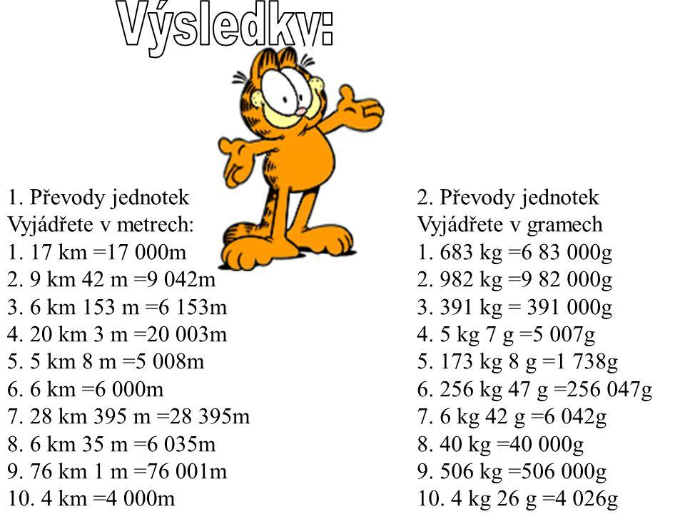 1. Převody jednotek Vyjádřete v metrech: 1. 17 km =17 000m 2. 9 km 42 m =9 042m 3. 6 km 153 m =6 153m 4. 20 km 3 m =20 003m 5. 5 km 8 m =5 008m 6. 6 k