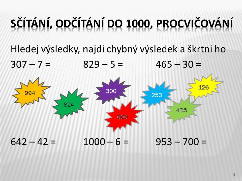 Hledej výsledky, najdi chybný výsledek a škrtni ho 307 – 7 =829 – 5 =465 – 30 = 642 – 42 =1000 – 6 =953 – 700 = 7 824 994 300 253