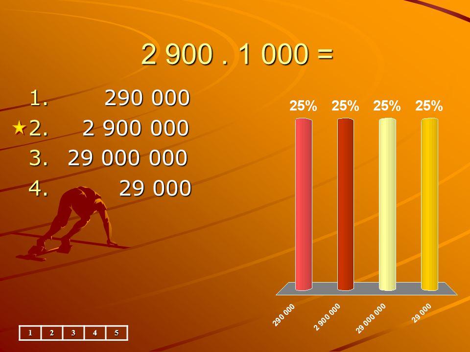 2 900. 1 000 = 12345 1. 290 000 2. 2 900 000 3. 29 000 000 4. 29 000