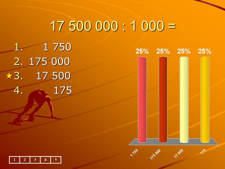 17 500 000 : 1 000 = 12345 1. 1 750 2.175 000 3. 17 500 4. 175
