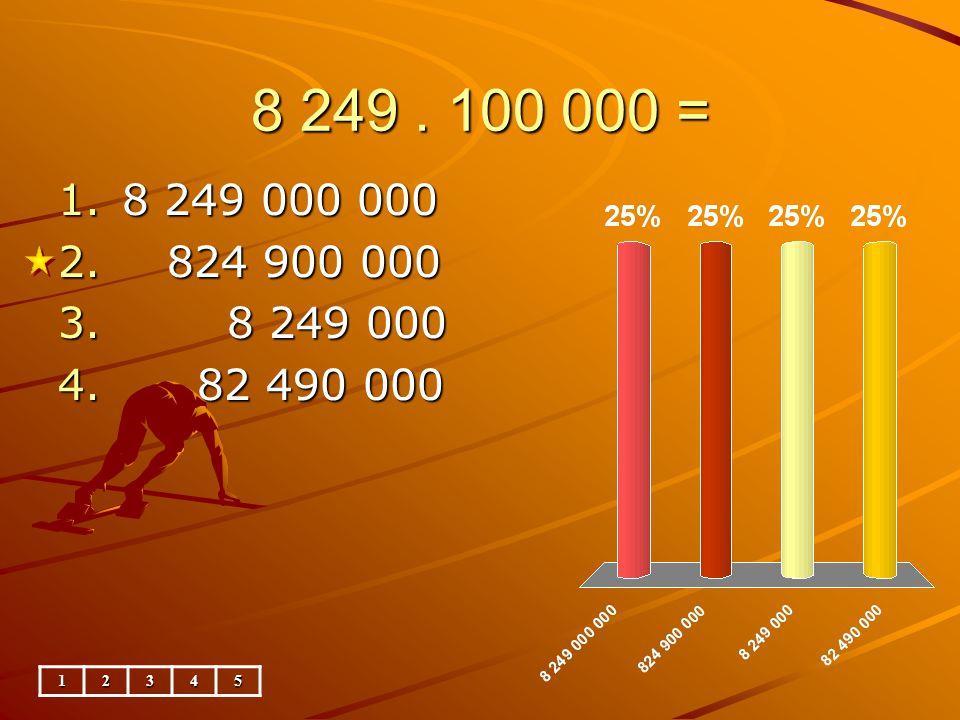 8 249. 100 000 = 1.8 249 000 000 2. 824 900 000 3. 8 249 000 4. 82 490 000 12345