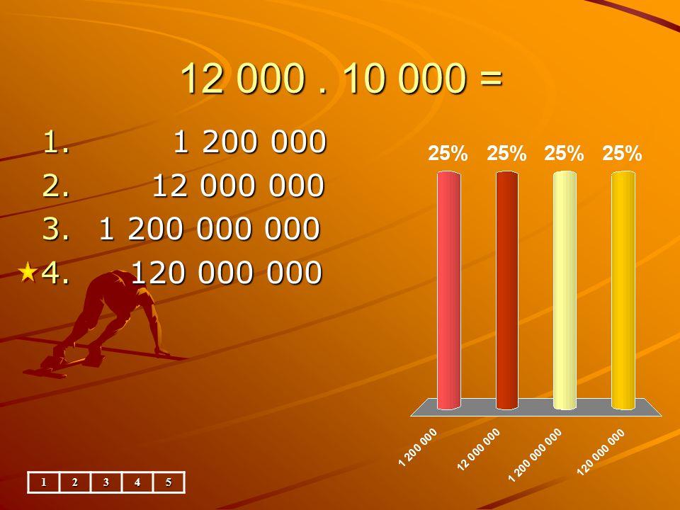 12 000. 10 000 = 1. 1 200 000 2. 12 000 000 3. 1 200 000 000 4. 120 000 000 12345