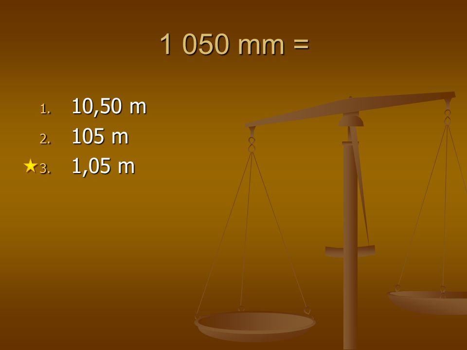 1 050 mm = 1. 10,50 m 2. 105 m 3. 1,05 m