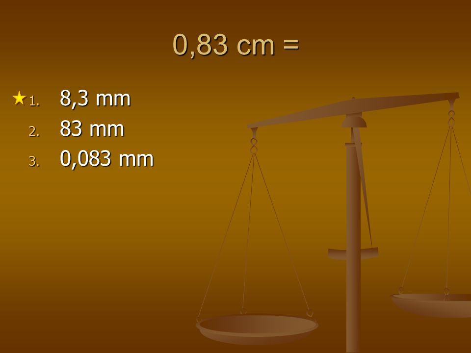 0,83 cm = 1. 8,3 mm 2. 83 mm 3. 0,083 mm
