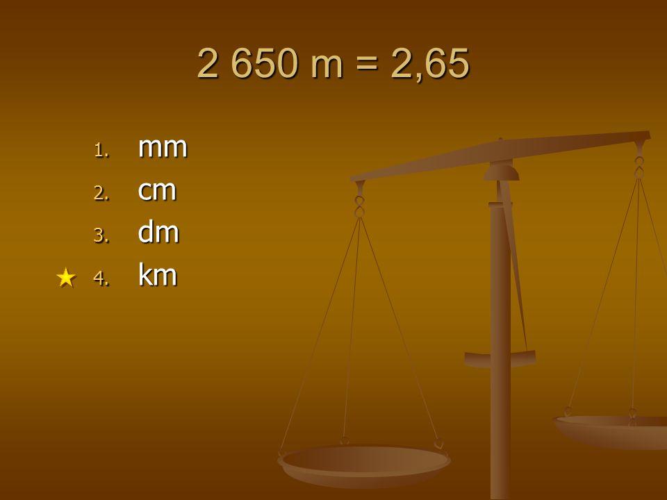 2 650 m = 2,65 1. mm 2. cm 3. dm 4. km