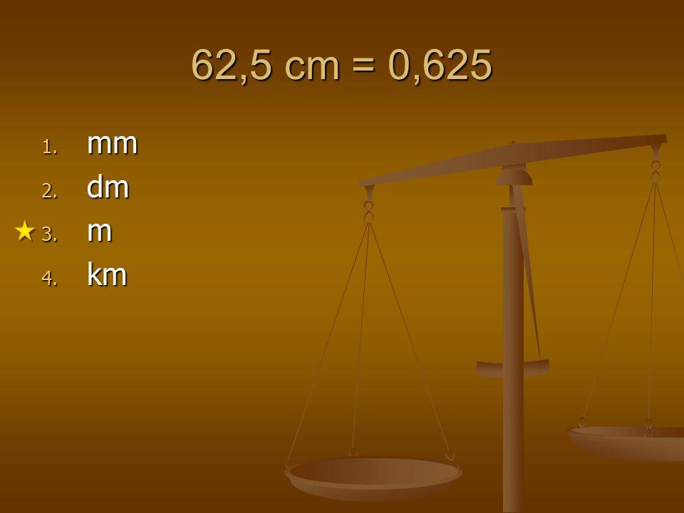 62,5 cm = 0,625 1. mm 2. dm 3. m 4. km