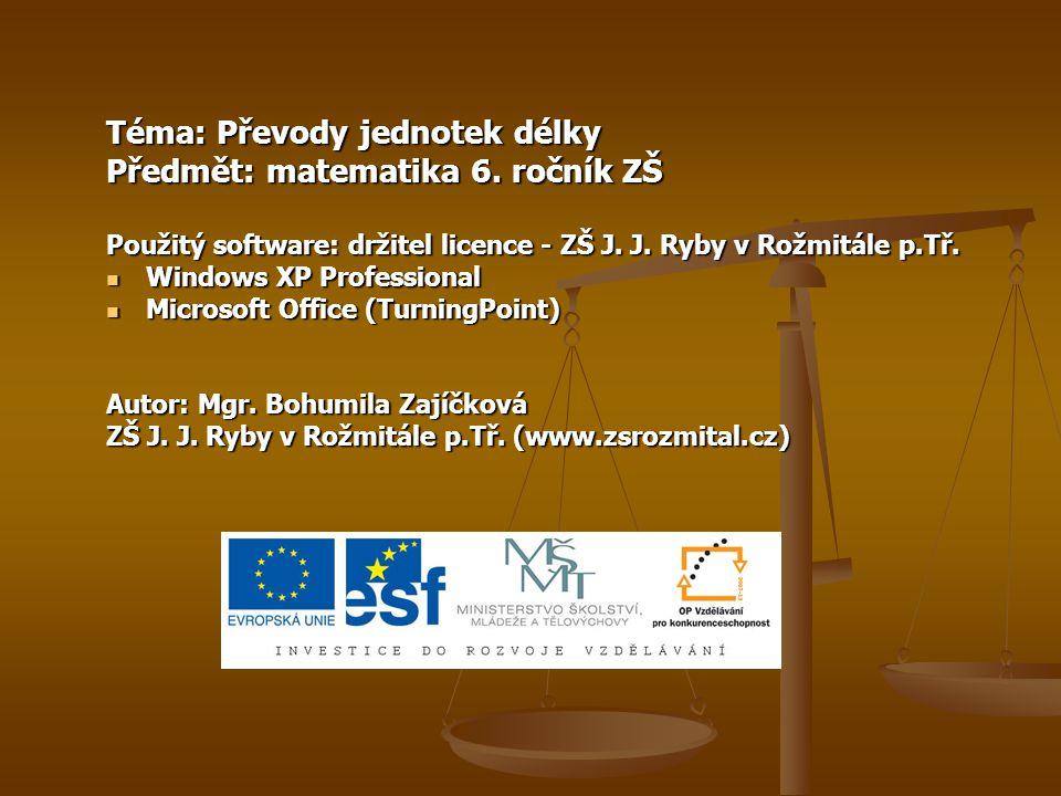 Téma: Převody jednotek délky Předmět: matematika 6. ročník ZŠ Použitý software: držitel licence - ZŠ J. J. Ryby v Rožmitále p.Tř. Windows XP Professio
