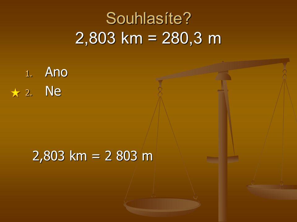 Souhlasíte? 2,803 km = 280,3 m 1. Ano 2. Ne 2,803 km = 2 803 m