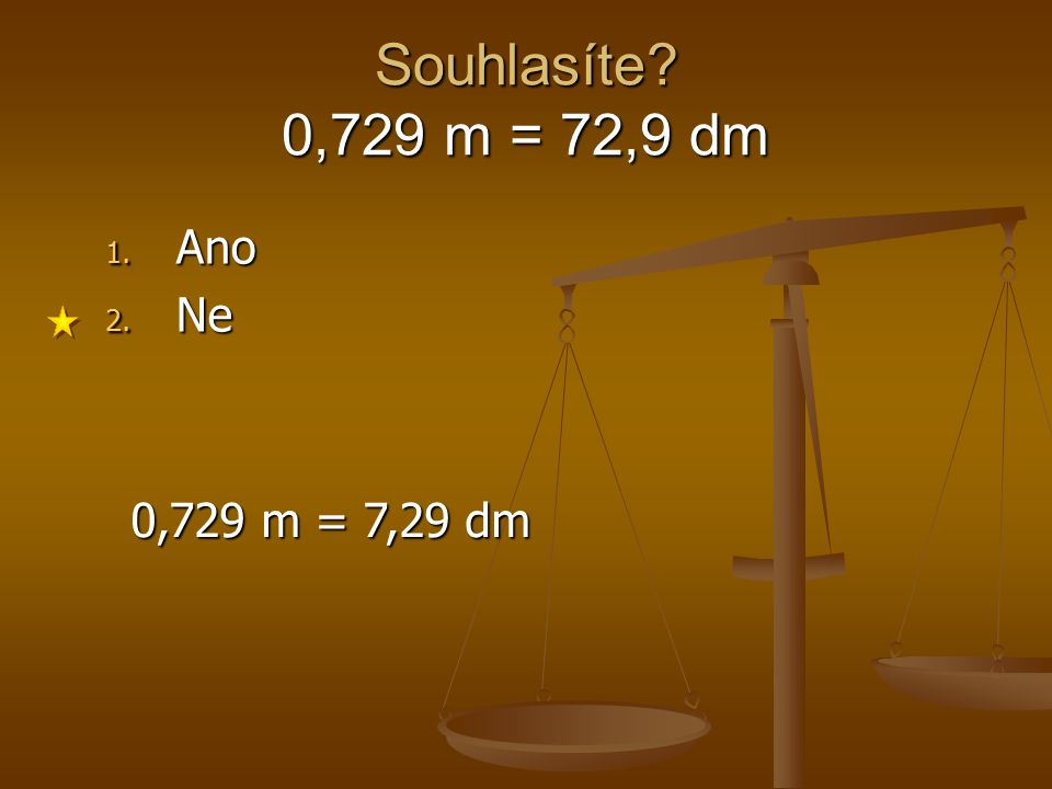 Souhlasíte? 0,729 m = 72,9 dm 1. Ano 2. Ne 0,729 m = 7,29 dm