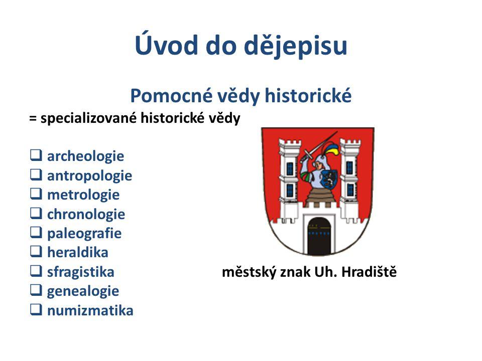 Úvod do dějepisu Pomocné vědy historické = specializované historické vědy  archeologie  antropologie  metrologie  chronologie  paleografie  hera