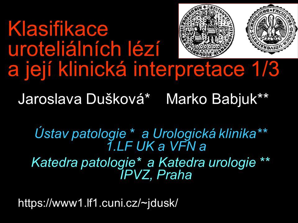 Klasifikace uroteliálních lézí a její klinická interpretace 1/3 Jaroslava Dušková* Marko Babjuk** Ústav patologie * a Urologická klinika** 1.LF UK a V