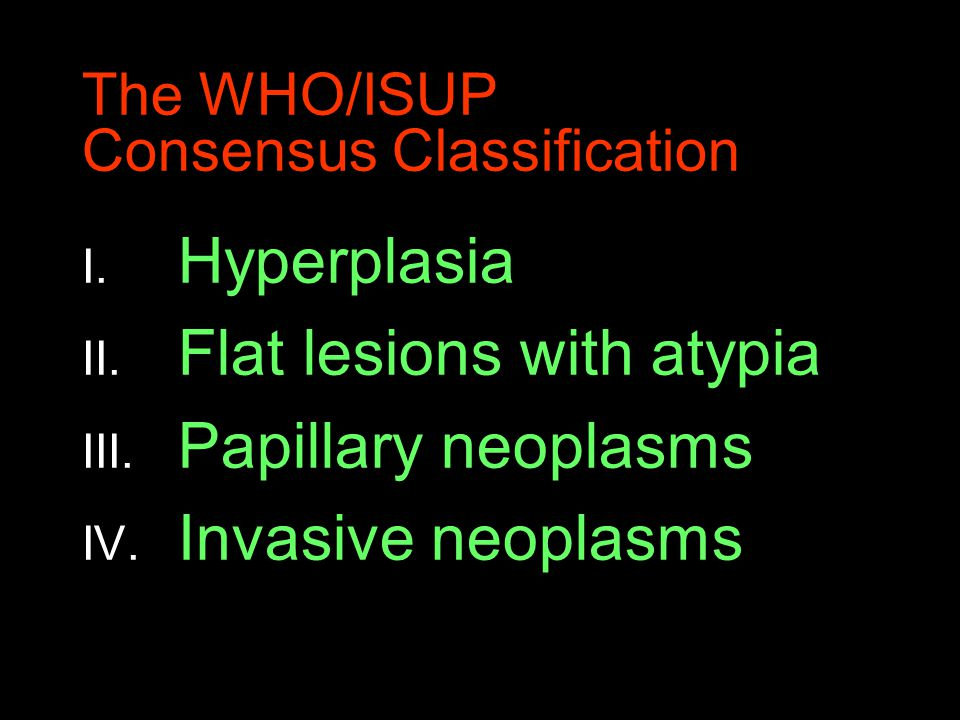 The WHO/ISUP Consensus Classification I. Hyperplasia II. Flat lesions with atypia III. Papillary neoplasms IV. Invasive neoplasms