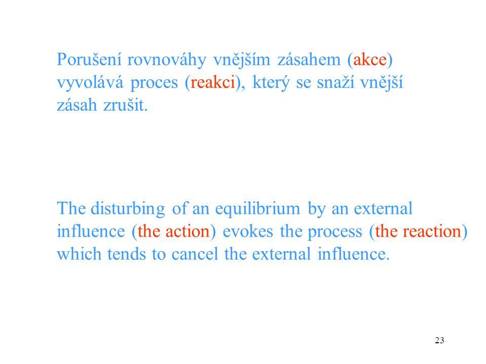 23 Porušení rovnováhy vnějším zásahem (akce) vyvolává proces (reakci), který se snaží vnější zásah zrušit. The disturbing of an equilibrium by an exte