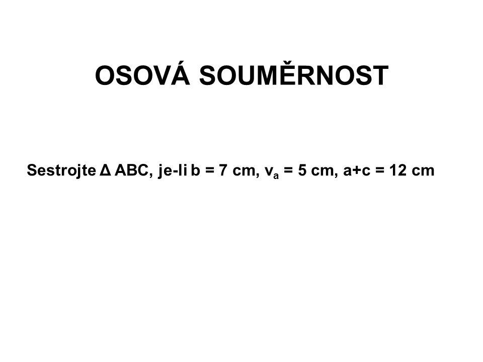 OSOVÁ SOUMĚRNOST Sestrojte Δ ABC, je-li b = 7 cm, v a = 5 cm, a+c = 12 cm