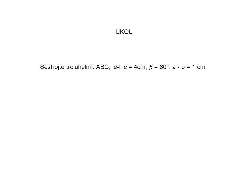 ÚKOL Sestrojte trojúhelník ABC, je-li c = 4cm,  = 60°, a - b = 1 cm