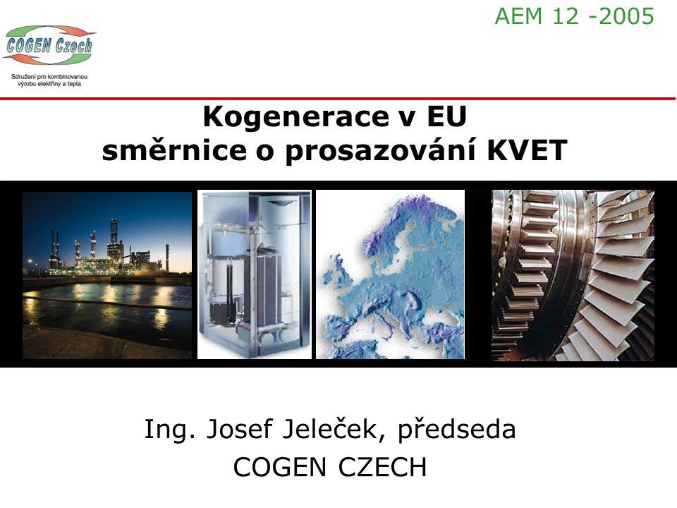Kogenerace v EU směrnice o prosazování KVET Ing. Josef Jeleček, předseda COGEN CZECH AEM 12 -2005