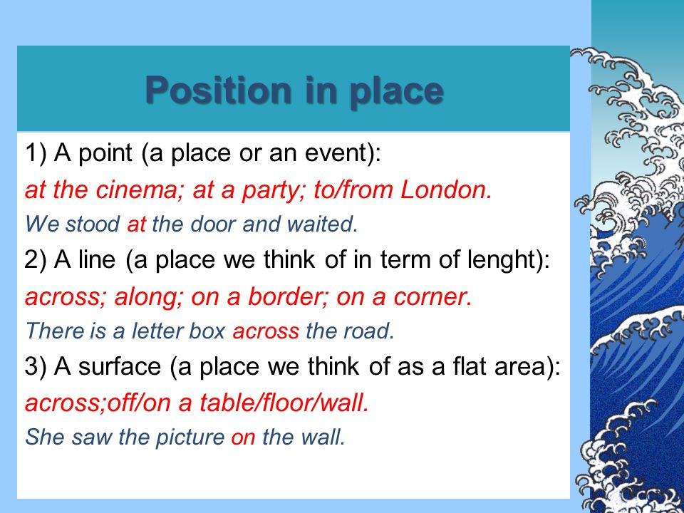 Position in place 1) A point (a place or an event): at the cinema; at a party; to/from London. We stood at the door and waited. 2) A line (a place we