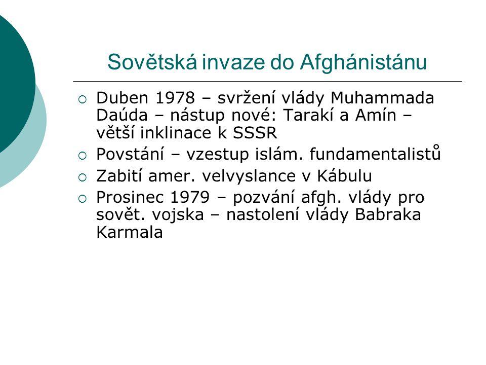 Sovětská invaze do Afghánistánu  Duben 1978 – svržení vlády Muhammada Daúda – nástup nové: Tarakí a Amín – větší inklinace k SSSR  Povstání – vzestup islám.