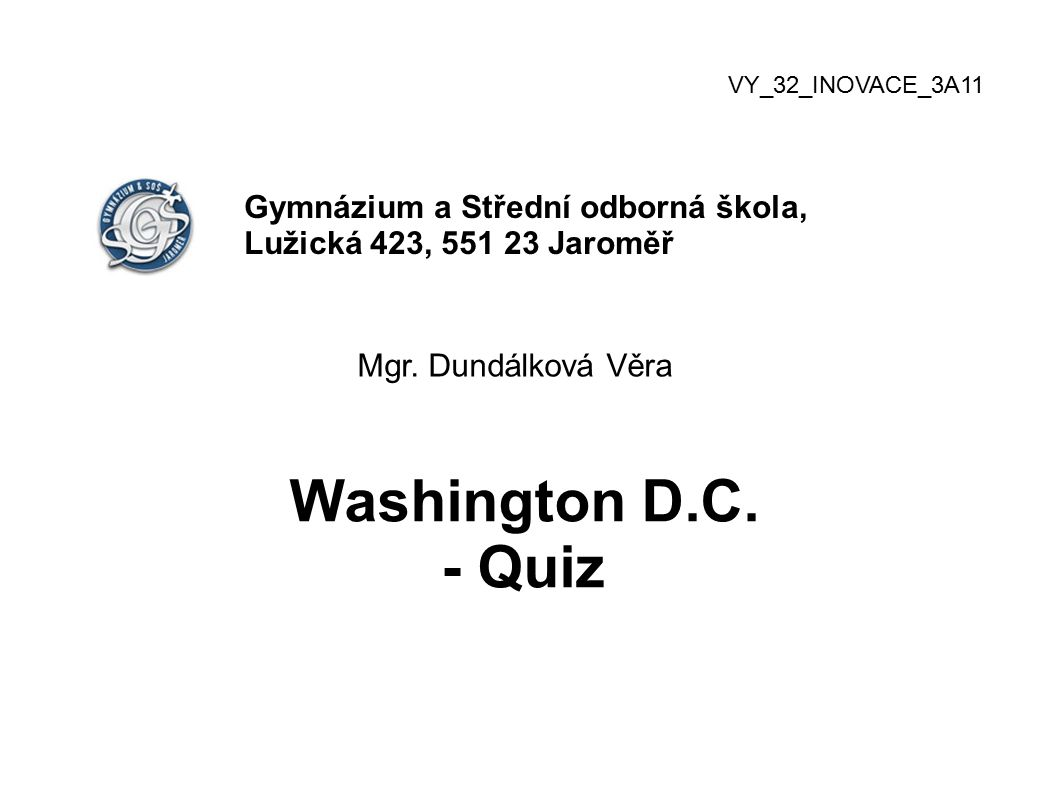 VY_32_INOVACE_3A11 Gymnázium a Střední odborná škola, Lužická 423, 551 23 Jaroměř Mgr. Dundálková Věra Washington D.C. - Quiz