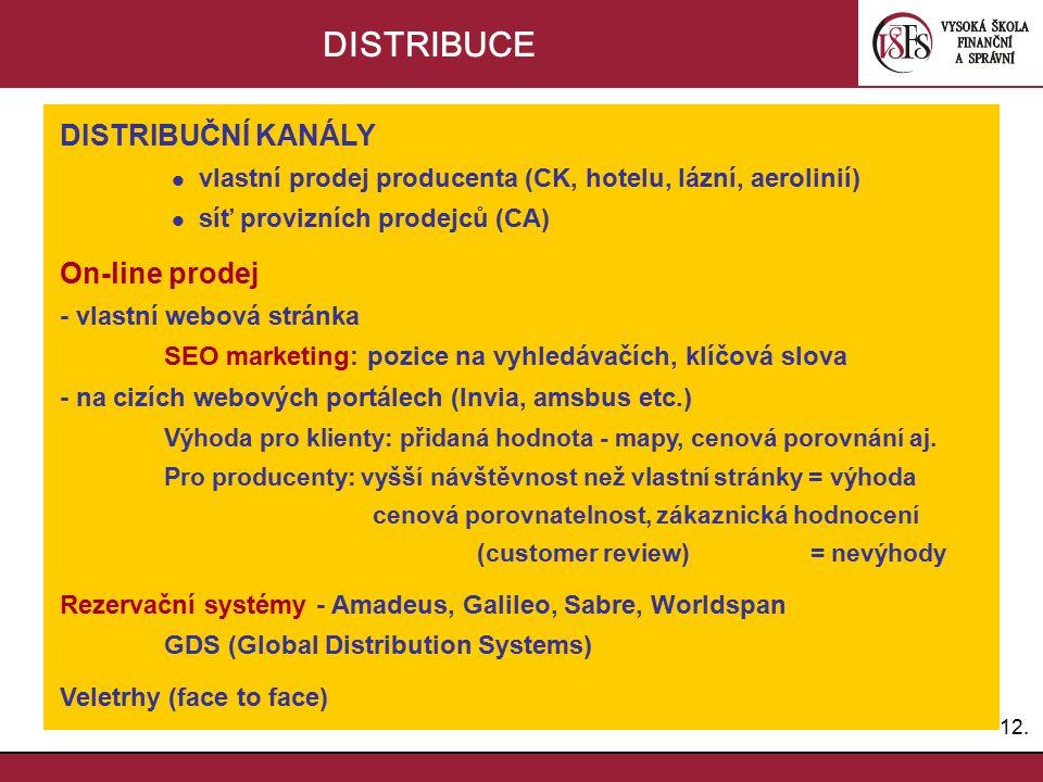 12. DISTRIBUCE DISTRIBUČNÍ KANÁLY vlastní prodej producenta (CK, hotelu, lázní, aerolinií) síť provizních prodejců (CA) On-line prodej - vlastní webov