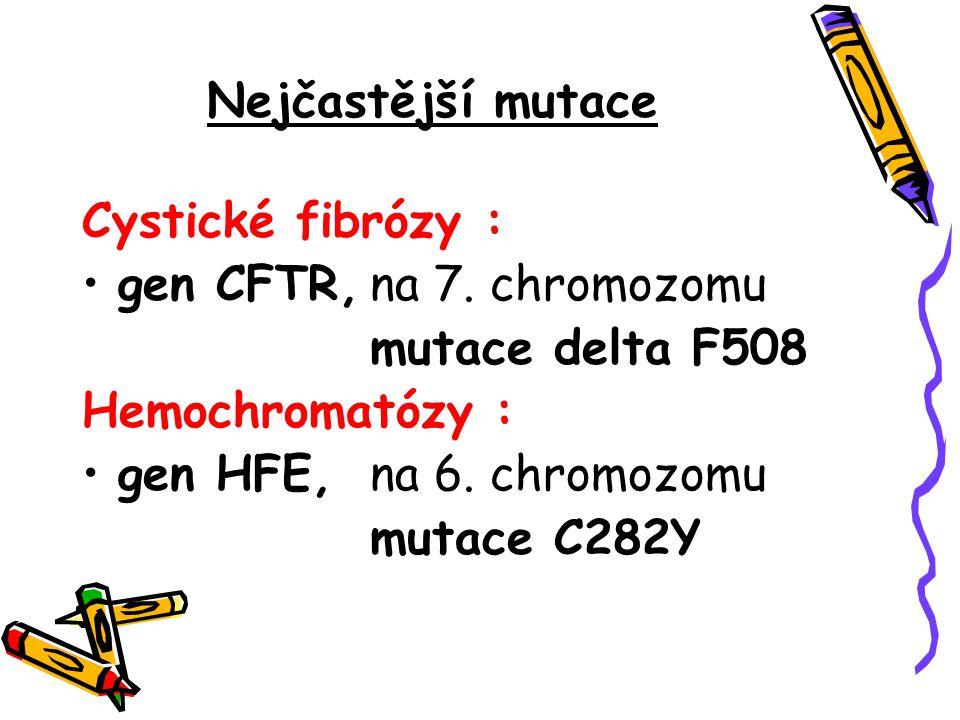 Nejčastější mutace Cystické fibrózy : gen CFTR,na 7. chromozomu mutace delta F508 Hemochromatózy : gen HFE,na 6. chromozomu mutace C282Y