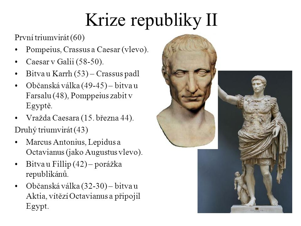 Krize republiky II První triumvirát (60) Pompeius, Crassus a Caesar (vlevo). Caesar v Galii (58-50). Bitva u Karrh (53) – Crassus padl Občanská válka